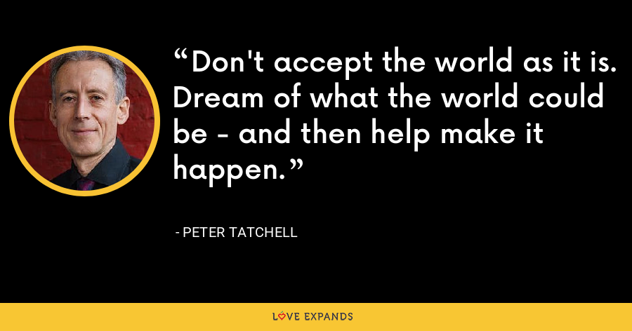 Don't accept the world as it is. Dream of what the world could be - and then help make it happen. - Peter Tatchell