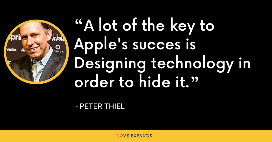 A lot of the key to Apple's succes is Designing technology in order to hide it. - Peter Thiel
