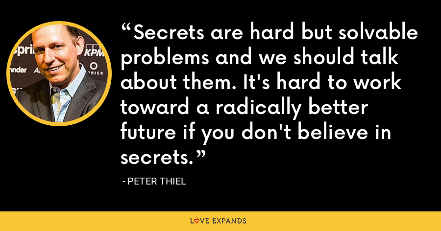 Secrets are hard but solvable problems and we should talk about them. It's hard to work toward a radically better future if you don't believe in secrets. - Peter Thiel