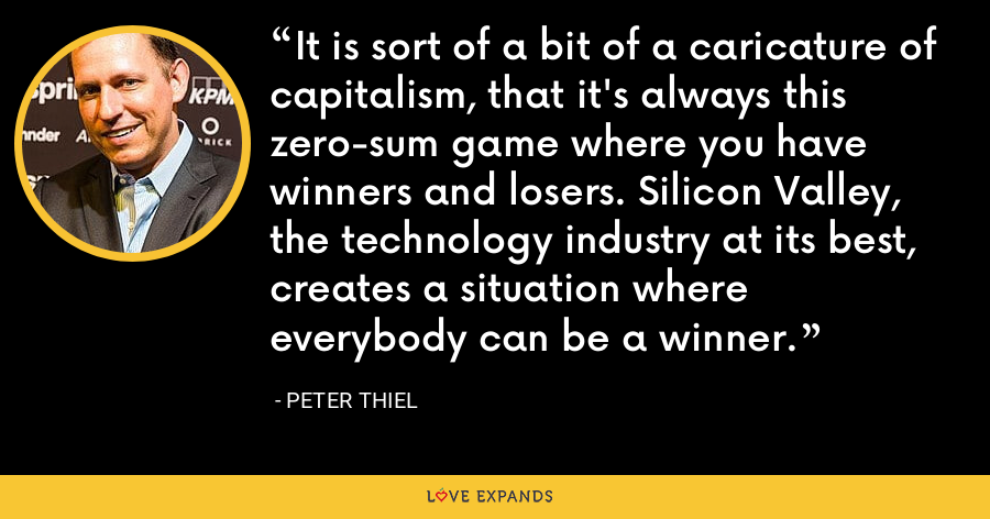 It is sort of a bit of a caricature of capitalism, that it's always this zero-sum game where you have winners and losers. Silicon Valley, the technology industry at its best, creates a situation where everybody can be a winner. - Peter Thiel