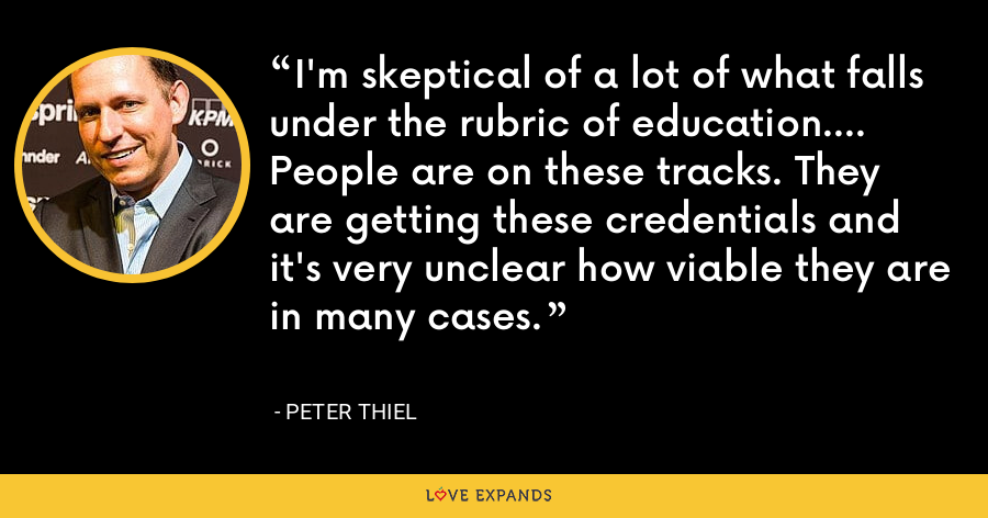 I'm skeptical of a lot of what falls under the rubric of education.... People are on these tracks. They are getting these credentials and it's very unclear how viable they are in many cases. - Peter Thiel