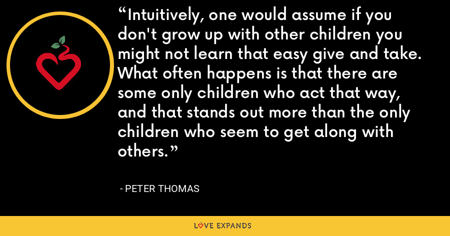 Intuitively, one would assume if you don't grow up with other children you might not learn that easy give and take. What often happens is that there are some only children who act that way, and that stands out more than the only children who seem to get along with others. - Peter Thomas