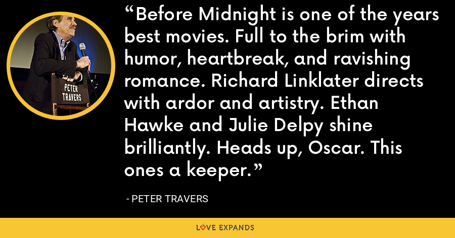 Before Midnight is one of the years best movies. Full to the brim with humor, heartbreak, and ravishing romance. Richard Linklater directs with ardor and artistry. Ethan Hawke and Julie Delpy shine brilliantly. Heads up, Oscar. This ones a keeper. - Peter Travers