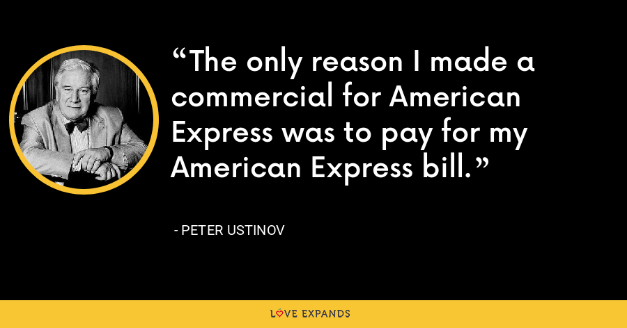 The only reason I made a commercial for American Express was to pay for my American Express bill. - Peter Ustinov