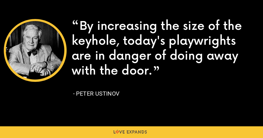 By increasing the size of the keyhole, today's playwrights are in danger of doing away with the door. - Peter Ustinov