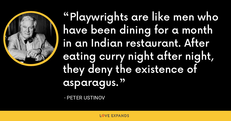 Playwrights are like men who have been dining for a month in an Indian restaurant. After eating curry night after night, they deny the existence of asparagus. - Peter Ustinov