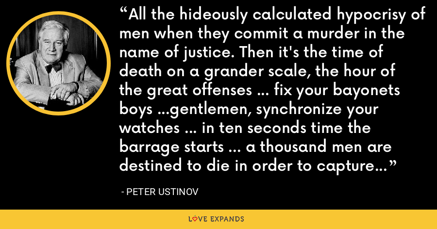 All the hideously calculated hypocrisy of men when they commit a murder in the name of justice. Then it's the time of death on a grander scale, the hour of the great offenses ... fix your bayonets boys ...gentlemen, synchronize your watches ... in ten seconds time the barrage starts ... a thousand men are destined to die in order to capture a farmhouse no one has lived in for years... - Peter Ustinov