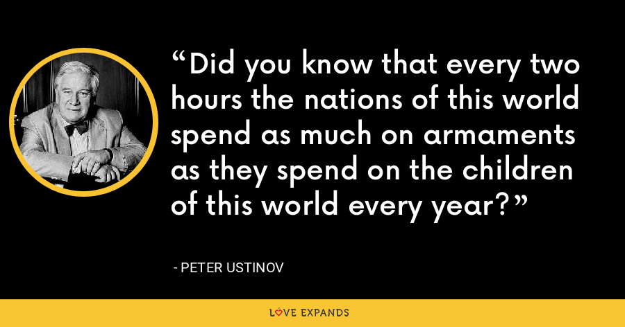 Did you know that every two hours the nations of this world spend as much on armaments as they spend on the children of this world every year? - Peter Ustinov