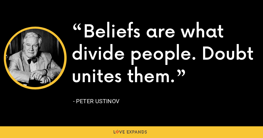 Beliefs are what divide people. Doubt unites them. - Peter Ustinov