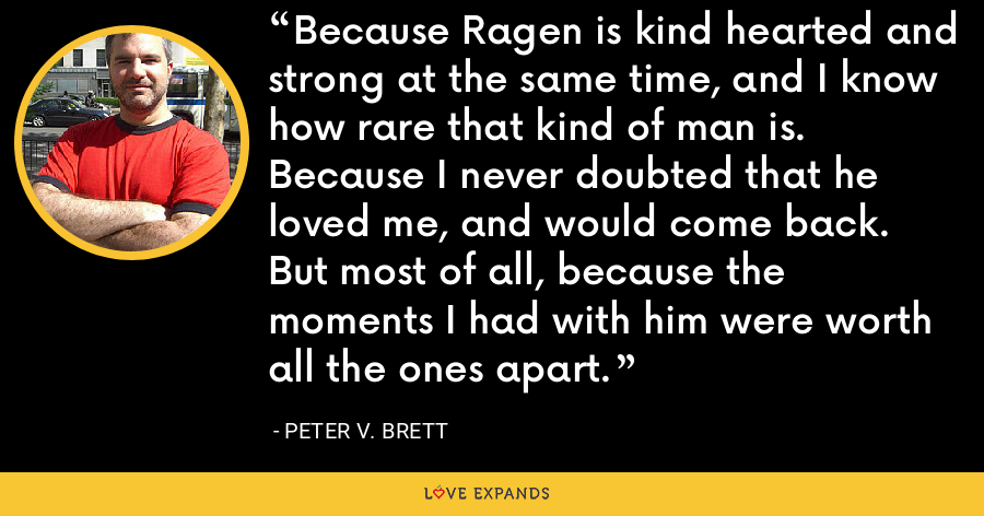 Because Ragen is kind hearted and strong at the same time, and I know how rare that kind of man is. Because I never doubted that he loved me, and would come back. But most of all, because the moments I had with him were worth all the ones apart. - Peter V. Brett