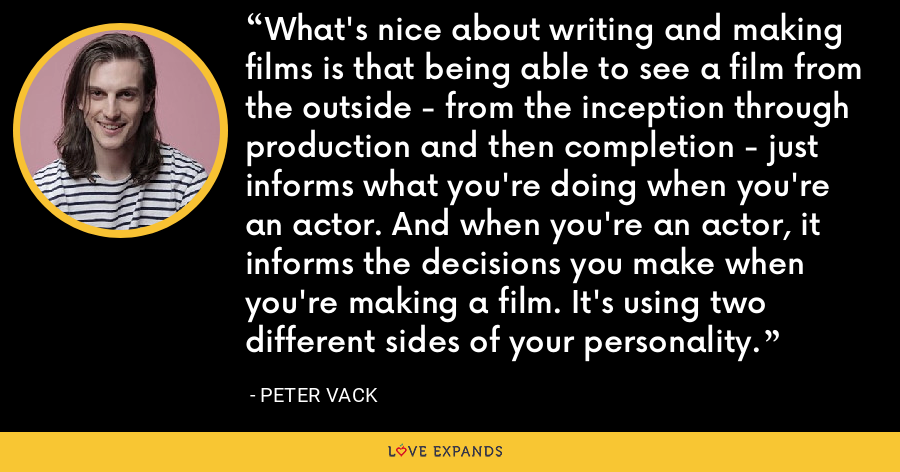 What's nice about writing and making films is that being able to see a film from the outside - from the inception through production and then completion - just informs what you're doing when you're an actor. And when you're an actor, it informs the decisions you make when you're making a film. It's using two different sides of your personality. - Peter Vack