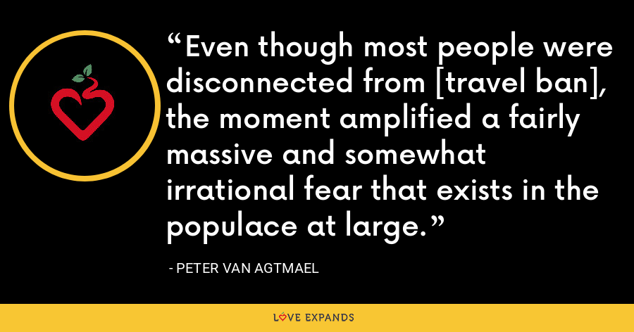 Even though most people were disconnected from [travel ban], the moment amplified a fairly massive and somewhat irrational fear that exists in the populace at large. - Peter van Agtmael