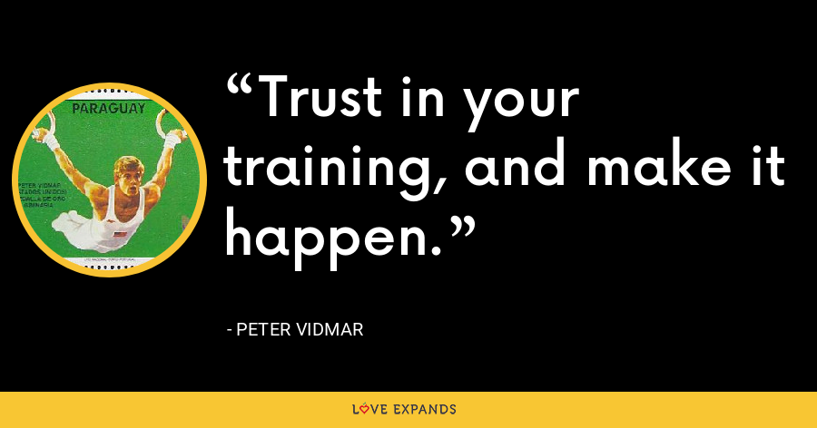 Trust in your training, and make it happen. - Peter Vidmar