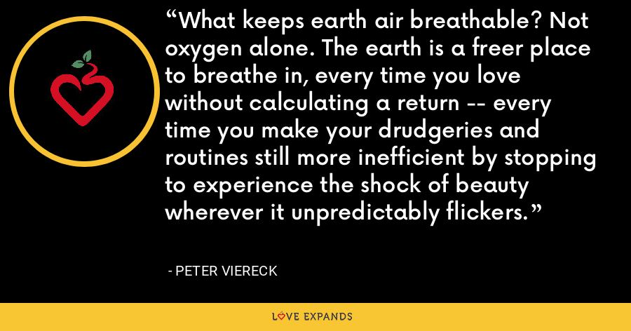What keeps earth air breathable? Not oxygen alone. The earth is a freer place to breathe in, every time you love without calculating a return -- every time you make your drudgeries and routines still more inefficient by stopping to experience the shock of beauty wherever it unpredictably flickers. - Peter Viereck