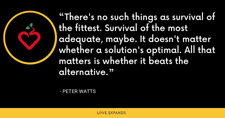 There's no such things as survival of the fittest. Survival of the most adequate, maybe. It doesn't matter whether a solution's optimal. All that matters is whether it beats the alternative. - Peter Watts