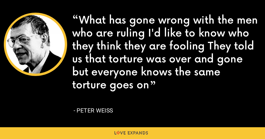 What has gone wrong with the men who are ruling I'd like to know who they think they are fooling They told us that torture was over and gone but everyone knows the same torture goes on - Peter Weiss