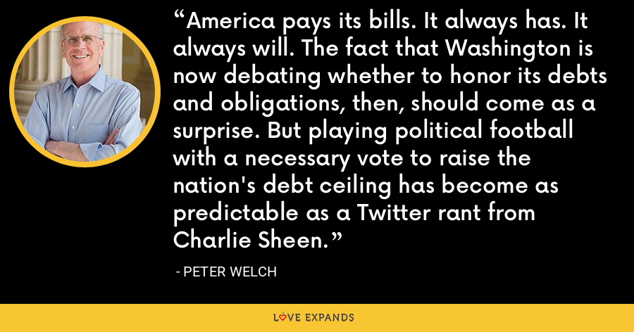 America pays its bills. It always has. It always will. The fact that Washington is now debating whether to honor its debts and obligations, then, should come as a surprise. But playing political football with a necessary vote to raise the nation's debt ceiling has become as predictable as a Twitter rant from Charlie Sheen. - Peter Welch