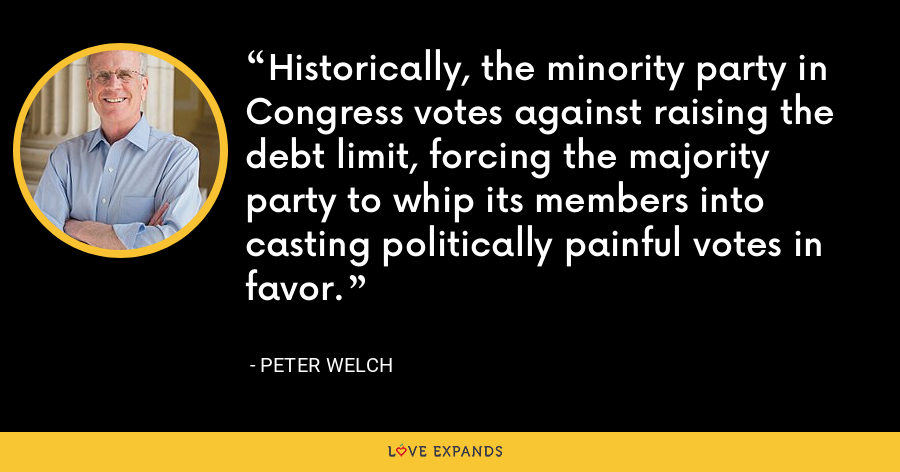 Historically, the minority party in Congress votes against raising the debt limit, forcing the majority party to whip its members into casting politically painful votes in favor. - Peter Welch