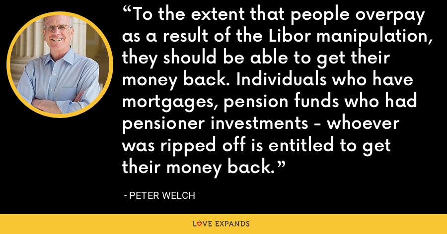 To the extent that people overpay as a result of the Libor manipulation, they should be able to get their money back. Individuals who have mortgages, pension funds who had pensioner investments - whoever was ripped off is entitled to get their money back. - Peter Welch