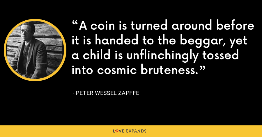 A coin is turned around before it is handed to the beggar, yet a child is unflinchingly tossed into cosmic bruteness. - Peter Wessel Zapffe