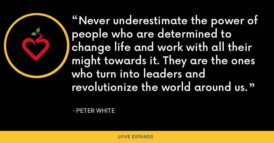 Never underestimate the power of people who are determined to change life and work with all their might towards it. They are the ones who turn into leaders and revolutionize the world around us. - Peter White