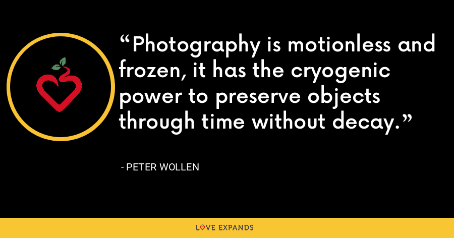 Photography is motionless and frozen, it has the cryogenic power to preserve objects through time without decay. - Peter Wollen