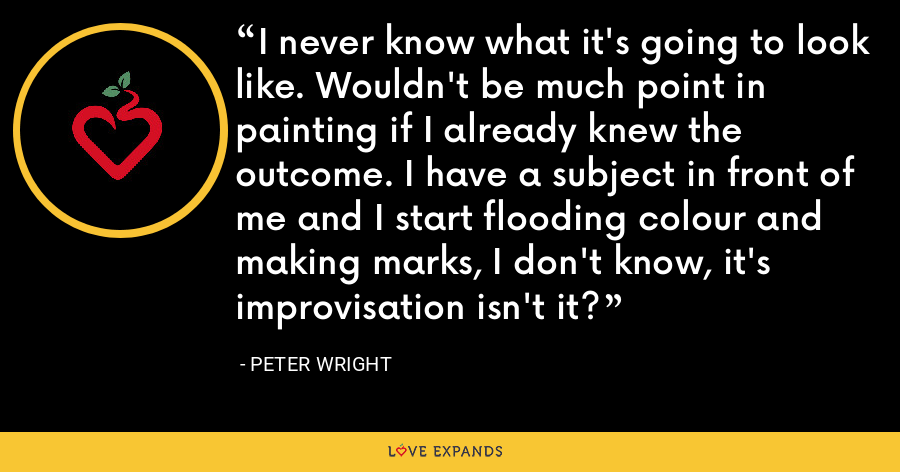 I never know what it's going to look like. Wouldn't be much point in painting if I already knew the outcome. I have a subject in front of me and I start flooding colour and making marks, I don't know, it's improvisation isn't it? - Peter Wright