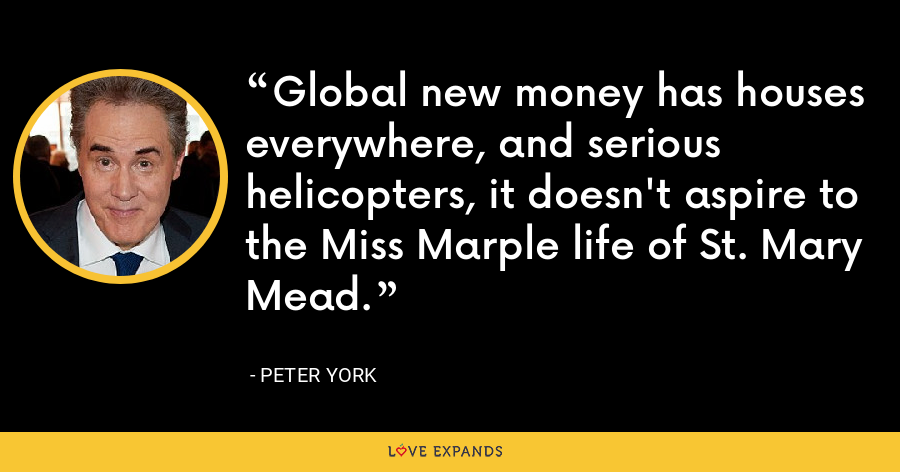 Global new money has houses everywhere, and serious helicopters, it doesn't aspire to the Miss Marple life of St. Mary Mead. - Peter York