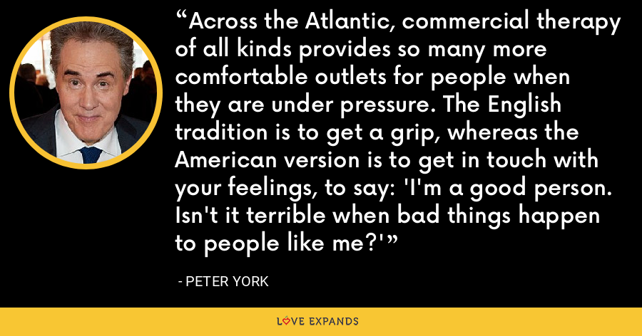 Across the Atlantic, commercial therapy of all kinds provides so many more comfortable outlets for people when they are under pressure. The English tradition is to get a grip, whereas the American version is to get in touch with your feelings, to say: 'I'm a good person. Isn't it terrible when bad things happen to people like me?' - Peter York