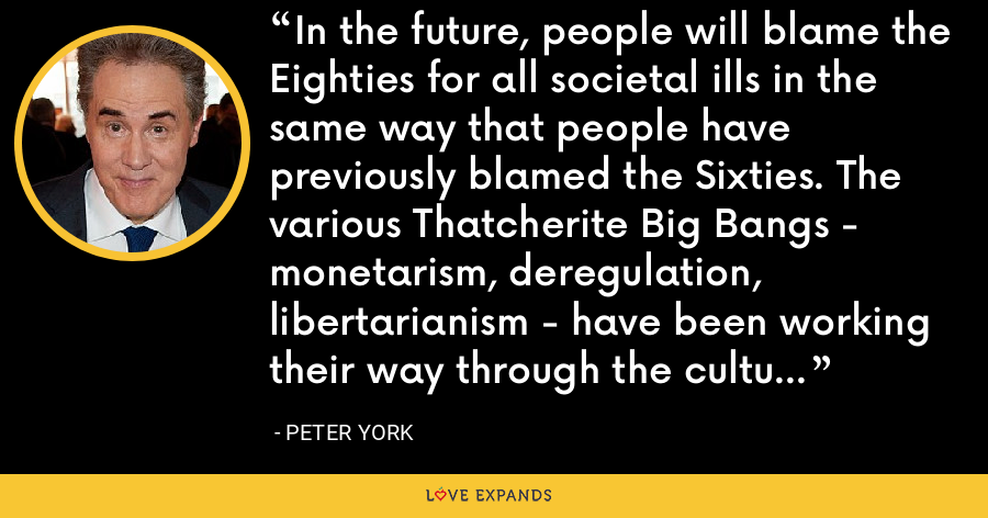 In the future, people will blame the Eighties for all societal ills in the same way that people have previously blamed the Sixties. The various Thatcherite Big Bangs - monetarism, deregulation, libertarianism - have been working their way through the culture ever since. - Peter York