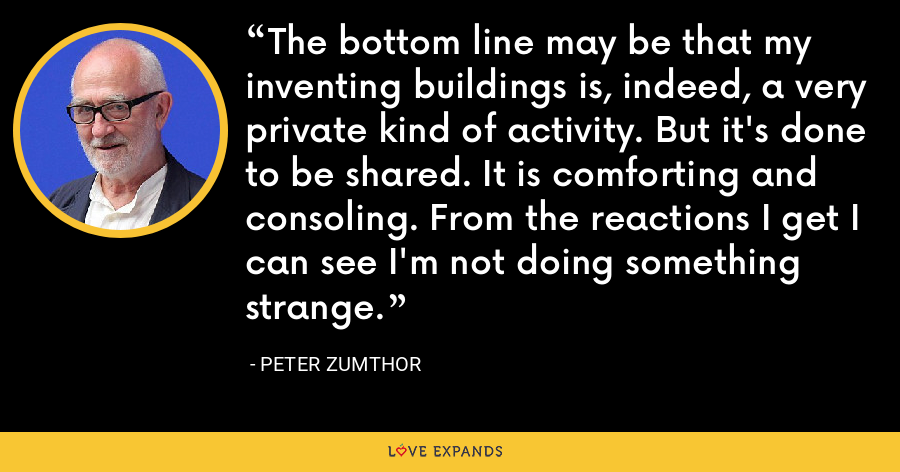 The bottom line may be that my inventing buildings is, indeed, a very private kind of activity. But it's done to be shared. It is comforting and consoling. From the reactions I get I can see I'm not doing something strange. - Peter Zumthor