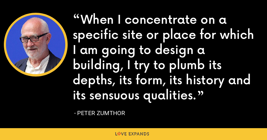 When I concentrate on a specific site or place for which I am going to design a building, I try to plumb its depths, its form, its history and its sensuous qualities. - Peter Zumthor