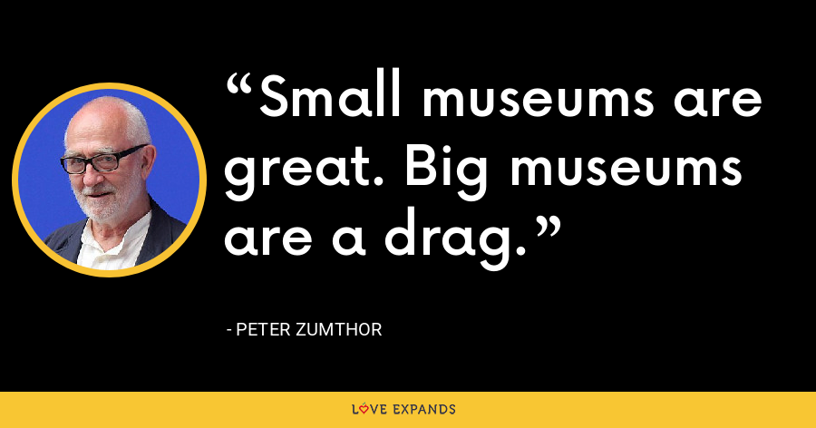 Small museums are great. Big museums are a drag. - Peter Zumthor