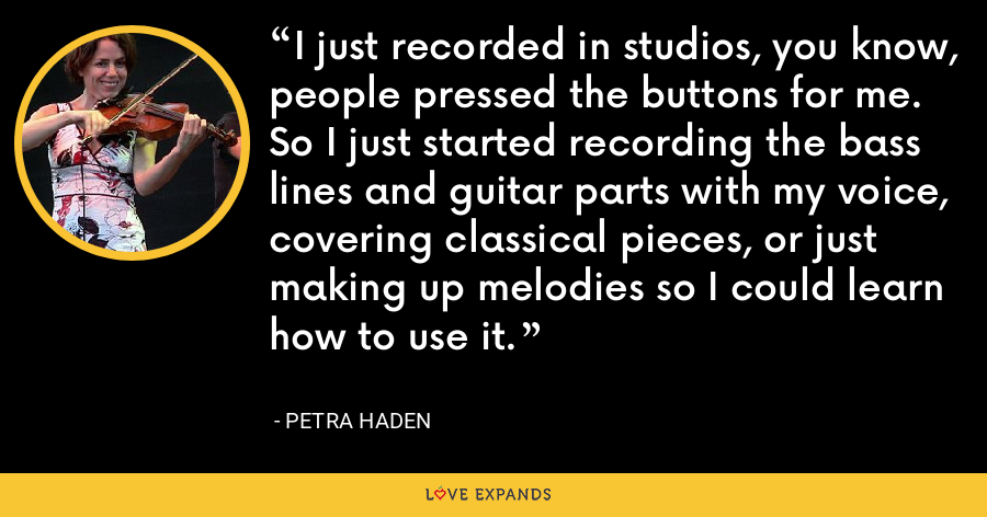 I just recorded in studios, you know, people pressed the buttons for me. So I just started recording the bass lines and guitar parts with my voice, covering classical pieces, or just making up melodies so I could learn how to use it. - Petra Haden