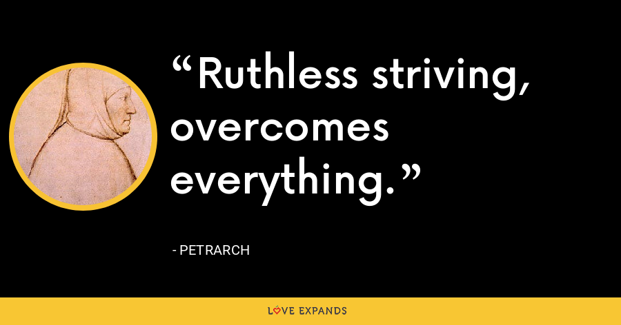 Ruthless striving, overcomes everything. - Petrarch