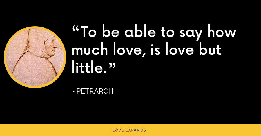 To be able to say how much love, is love but little. - Petrarch