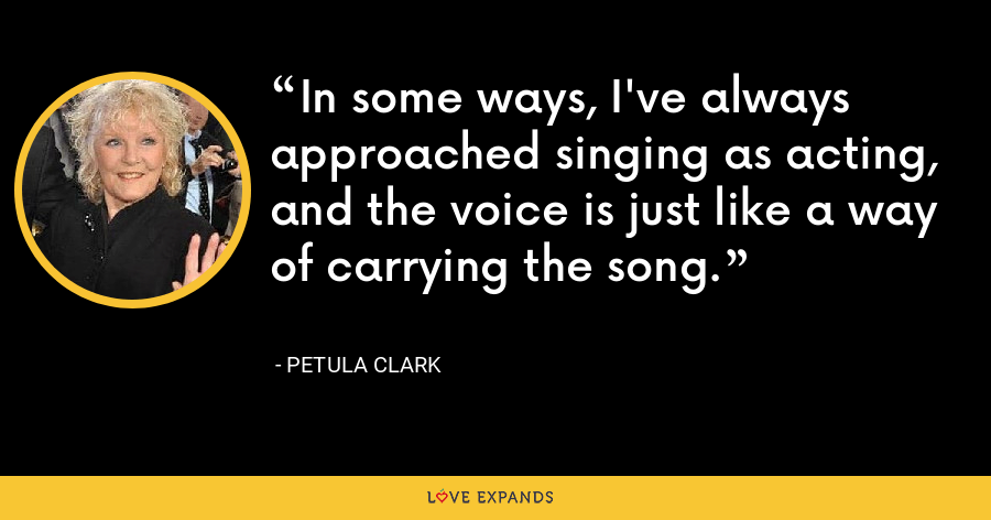 In some ways, I've always approached singing as acting, and the voice is just like a way of carrying the song. - Petula Clark