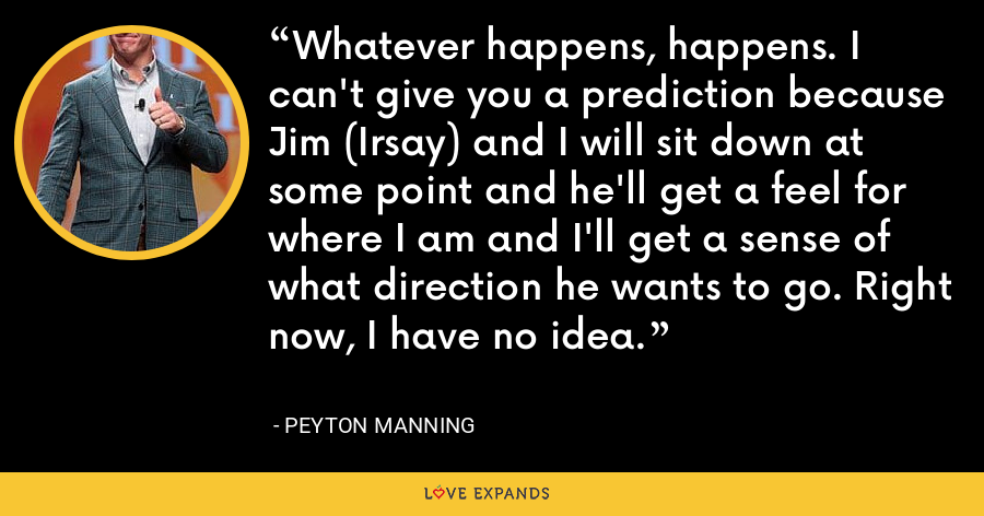 Whatever happens, happens. I can't give you a prediction because Jim (Irsay) and I will sit down at some point and he'll get a feel for where I am and I'll get a sense of what direction he wants to go. Right now, I have no idea. - Peyton Manning