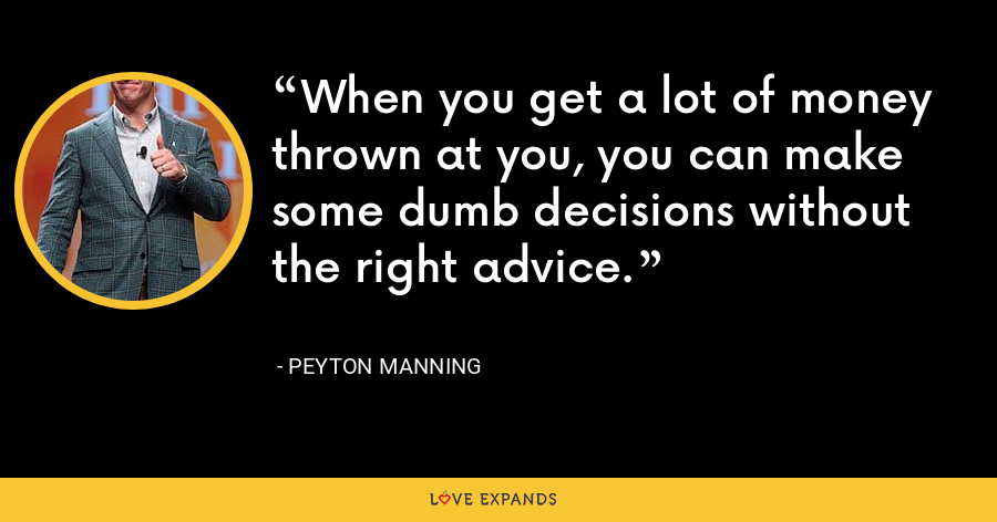 When you get a lot of money thrown at you, you can make some dumb decisions without the right advice. - Peyton Manning