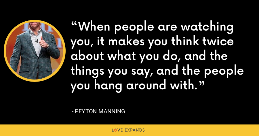 When people are watching you, it makes you think twice about what you do, and the things you say, and the people you hang around with. - Peyton Manning