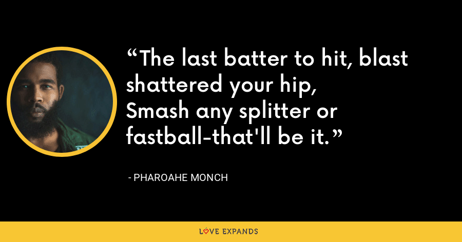The last batter to hit, blast shattered your hip,Smash any splitter or fastball-that'll be it. - Pharoahe Monch