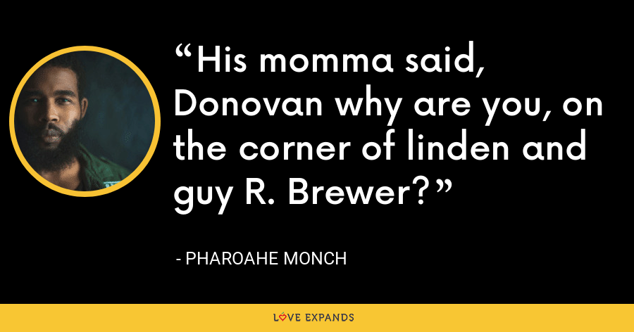 His momma said, Donovan why are you, on the corner of linden and guy R. Brewer? - Pharoahe Monch