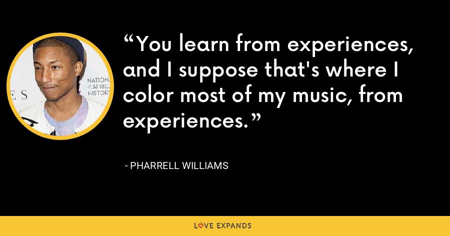 You learn from experiences, and I suppose that's where I color most of my music, from experiences. - Pharrell Williams