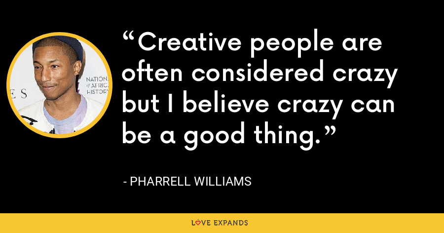 Creative people are often considered crazy but I believe crazy can be a good thing. - Pharrell Williams