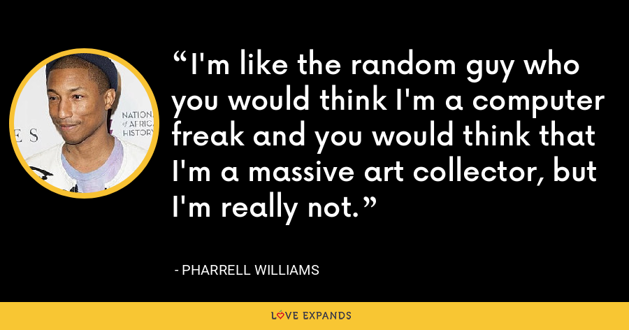 I'm like the random guy who you would think I'm a computer freak and you would think that I'm a massive art collector, but I'm really not. - Pharrell Williams