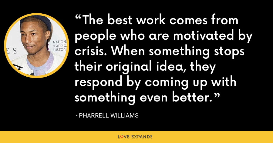 The best work comes from people who are motivated by crisis. When something stops their original idea, they respond by coming up with something even better. - Pharrell Williams