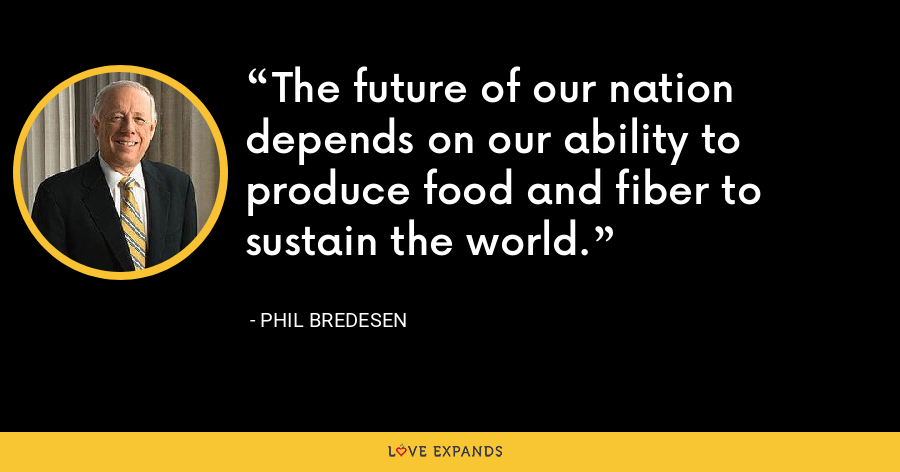 The future of our nation depends on our ability to produce food and fiber to sustain the world. - Phil Bredesen
