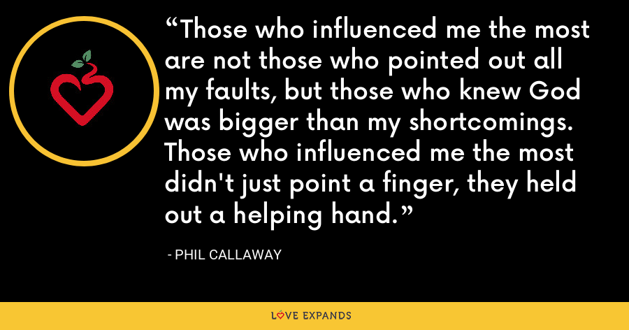 Those who influenced me the most are not those who pointed out all my faults, but those who knew God was bigger than my shortcomings. Those who influenced me the most didn't just point a finger, they held out a helping hand. - Phil Callaway