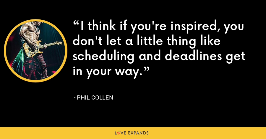 I think if you're inspired, you don't let a little thing like scheduling and deadlines get in your way. - Phil Collen