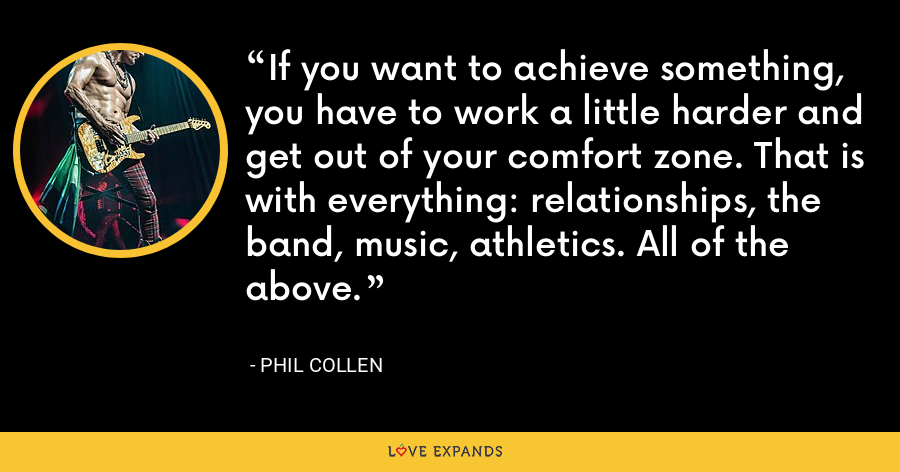 If you want to achieve something, you have to work a little harder and get out of your comfort zone. That is with everything: relationships, the band, music, athletics. All of the above. - Phil Collen